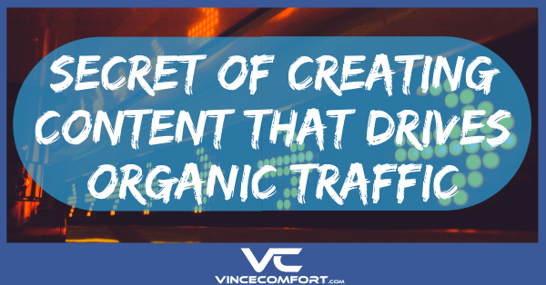 The Secret of Creating Content That Drives Organic Traffic