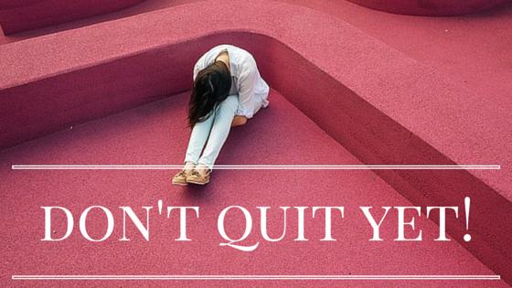 don't quit yet!