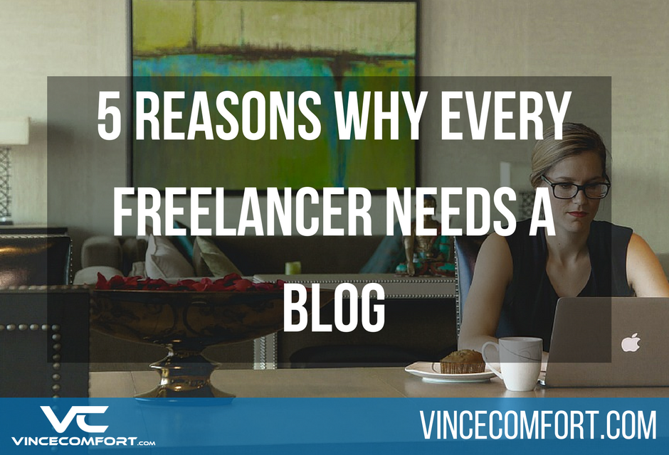 5 Reasons Why Every Freelancer Needs a Blog by Vince Comfort